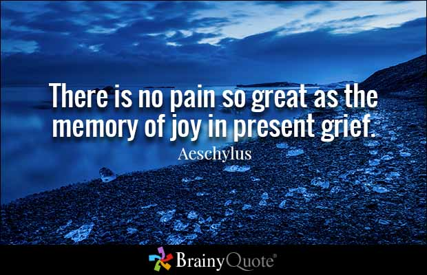 There is no pain so great as the memory of joy in present grief ...