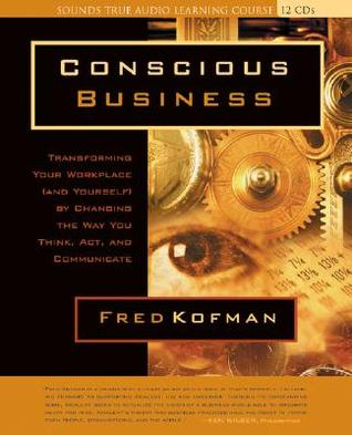 Download free pdf Conscious Business: Transforming Your Workplace  <small>(and Yourself)</small> by Changing the Way You Think, ACT, and Communicate