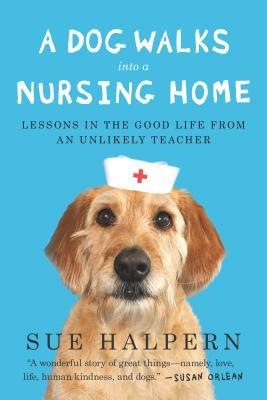 Download free pdf A Dog Walks Into a Nursing Home: Lessons in the Good Life from an Unlikely Teacher