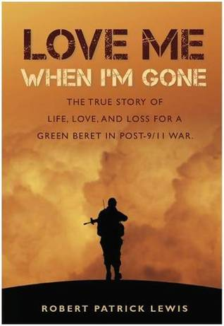 Download free pdf Love Me When I'm Gone: The true story of life, love and loss for a Green Beret in post-9/11 war