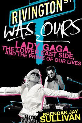 Download free pdf Rivington Was Ours: Lady Gaga, the Lower East Side, and the Prime of Our Lives