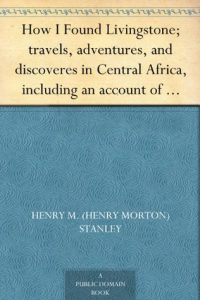 How I Found Livingstone; travels, adventures, and discoveres in Central Africa, including an account of four months' residence with Dr. Livingstone, by Henry M. Stanley torrent downlaod