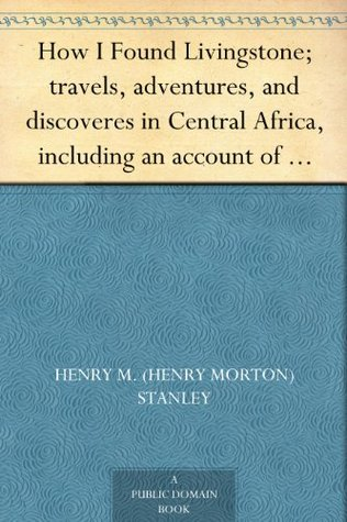 Download free pdf How I Found Livingstone; travels, adventures, and discoveres in Central Africa, including an account of four months' residence with Dr. Livingstone, by Henry M. Stanley