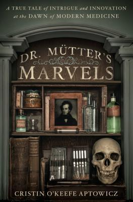 Download free pdf Dr. Mütter's Marvels: A True Tale of Intrigue and Innovation at the Dawn of Modern Medicine