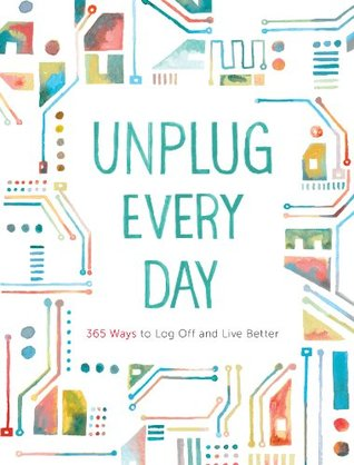 Download free pdf Unplug Every Day: 365 Ways to Log Off and Live Better