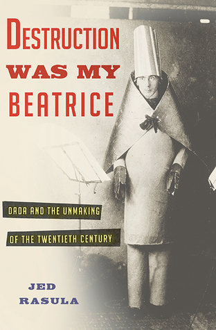 Download free pdf Destruction Was My Beatrice: Dada and the Unmaking of the Twentieth Century