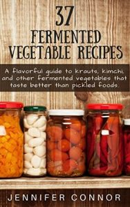 37 Fermented Vegetable Recipes: A flavorful guide to krauts, kimchi, and other fermented vegetables that taste better than pickled foods. torrent downlaod