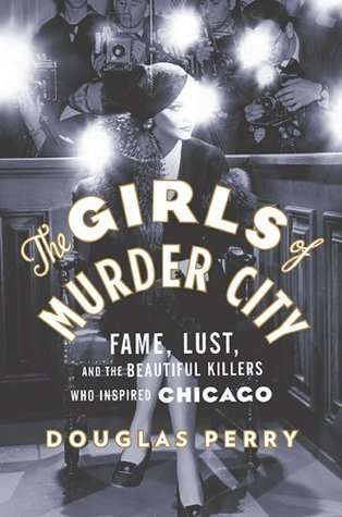 Download free pdf The Girls of Murder City: Fame, Lust, and the Beautiful Killers who Inspired Chicago