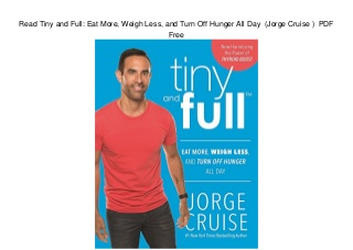 Read Tiny and Full: Eat More, Weigh Less, and Turn Off Hunger All Day (Jorge Cruise ) PDF Free
