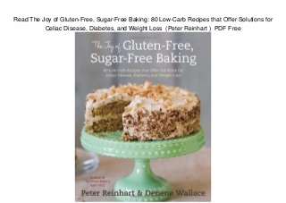 Read The Joy of Gluten-Free, Sugar-Free Baking: 80 Low-Carb Recipes that Offer Solutions for Celiac Disease, Diabetes, and Weight Loss (Peter Reinhart ) PDF Free