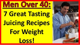 7 Great Tasting Juicing Recipes For Weight Loss! Men Over 40 - Men Over 50